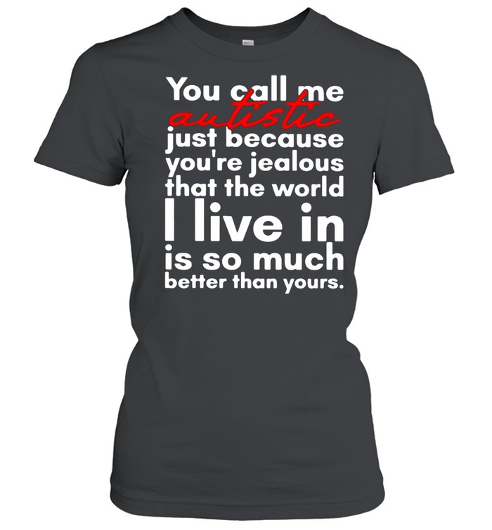 You Call Me Autistic Just Because You're Because You're Jealous That The World T-shirt Classic Women's T-shirt
