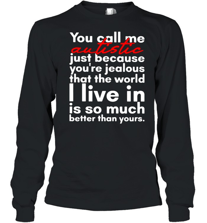 You Call Me Autistic Just Because You're Because You're Jealous That The World T-shirt Long Sleeved T-shirt