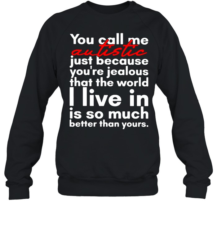 You Call Me Autistic Just Because You're Because You're Jealous That The World T-shirt Unisex Sweatshirt