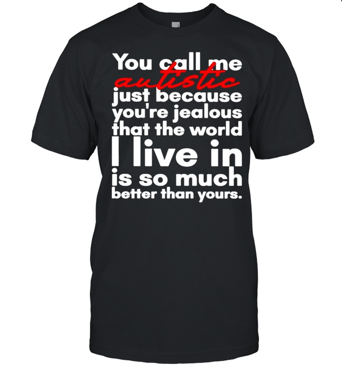 You call me Autistic just because youre jealous that the world shirt Classic Men's T-shirt