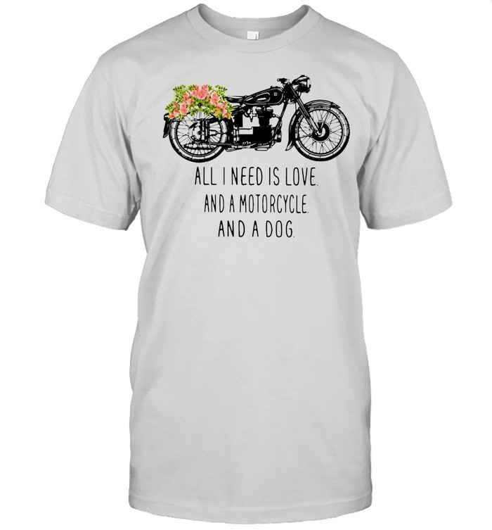 All I need is love and a motorcycle and a dog flower shirt