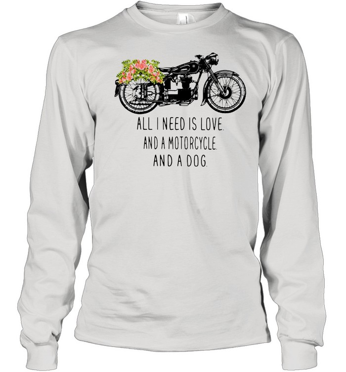 All I need is love and a motorcycle and a dog flower shirt Long Sleeved T-shirt
