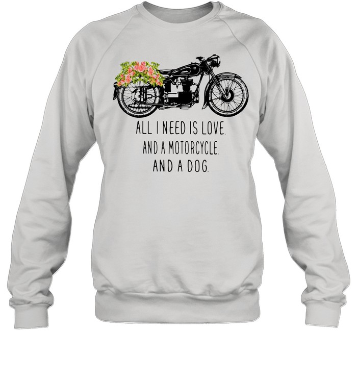 All I need is love and a motorcycle and a dog flower shirt Unisex Sweatshirt
