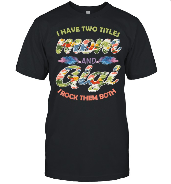 I Have Two Titles Mom And Gigi And I Rock Them Mothers Day  Classic Men's T-shirt
