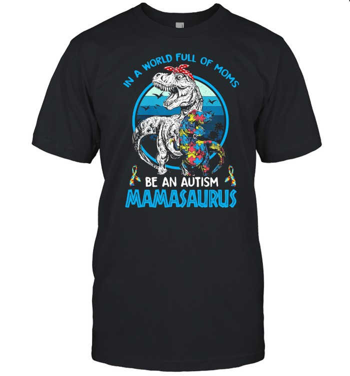 In A World Full Of Moms Be An Autism Mamasaurus Dinosaus Vintage Shirt