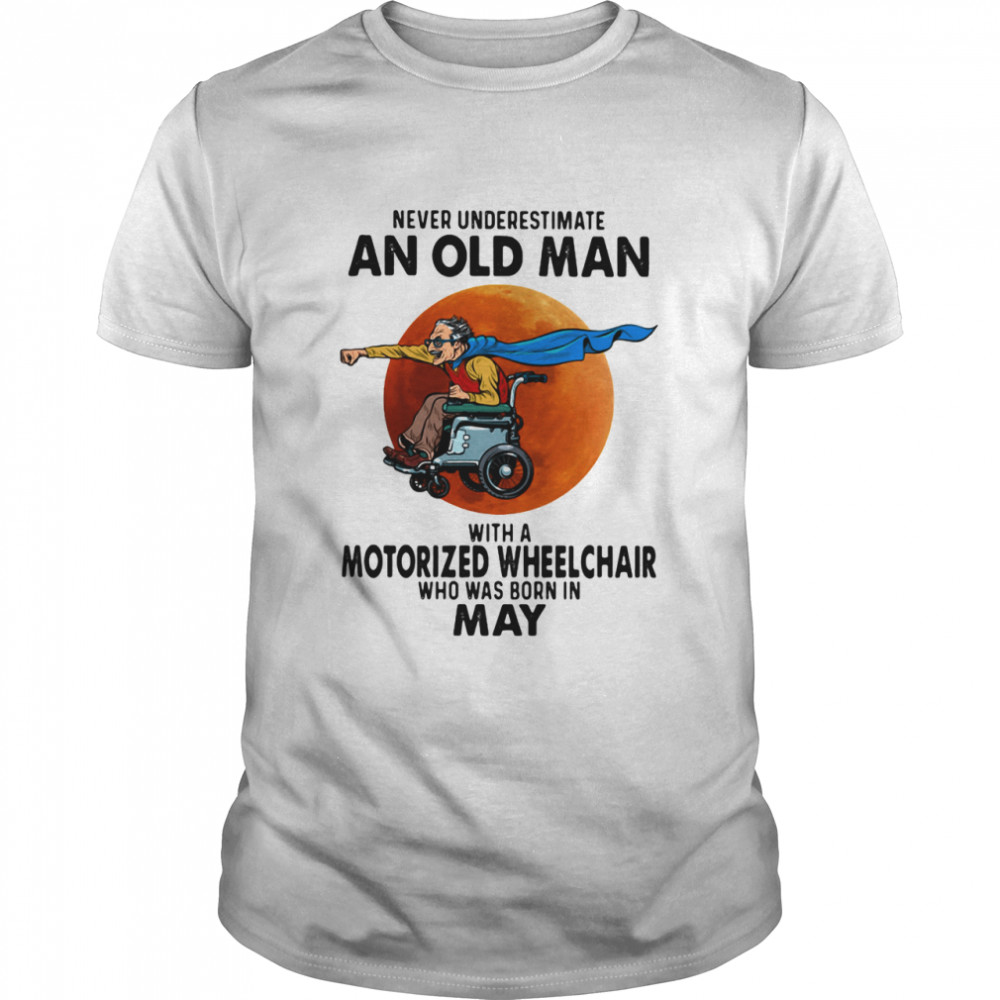 Never Underestimate An Old Man With A Motorized Wheelchair Who Was Born In May Blood Moon Shirt