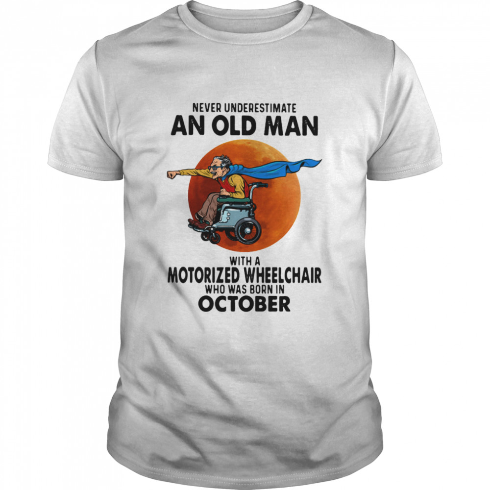 Never Underestimate An Old Man With A Motorized Wheelchair Who Was Born In October Blood Moon Shirt