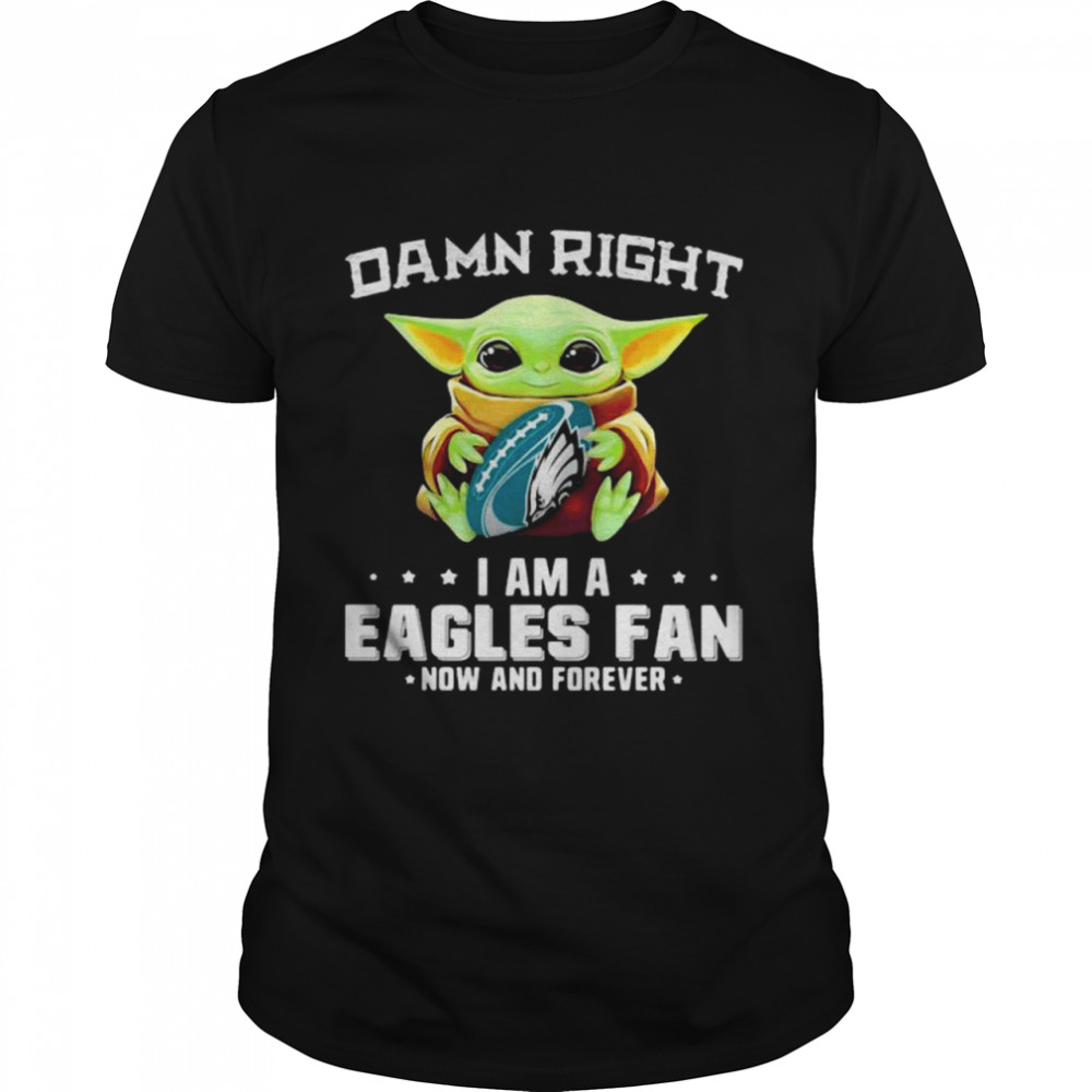 Damn Right I Am A Eagles Fan Now And Forever Baby Yoda Shirt