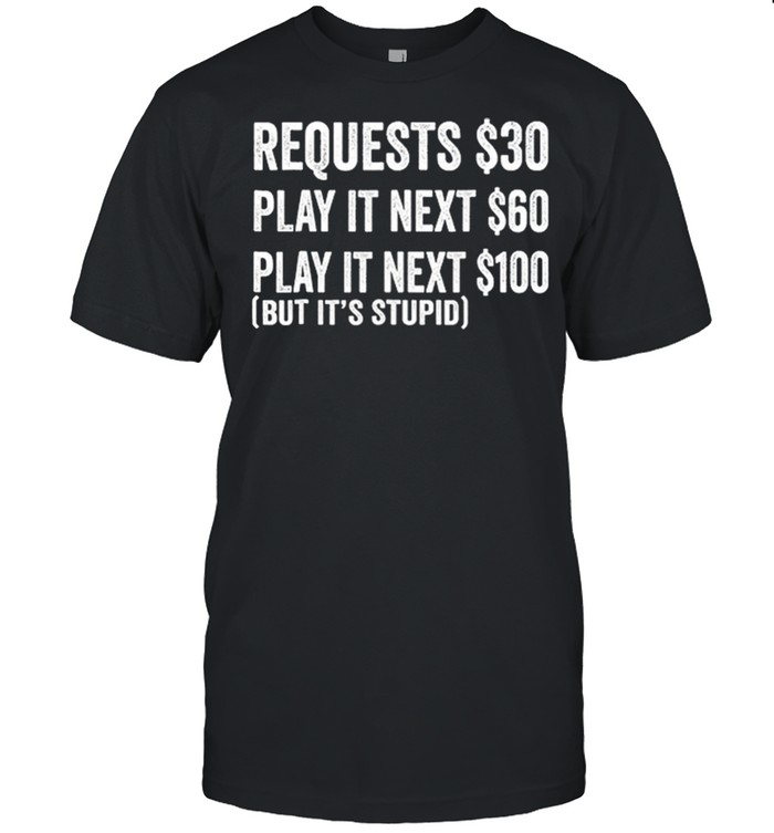 Requests 30 Play It Next 60 Play It Next 1200 But Its Stupid shirt
