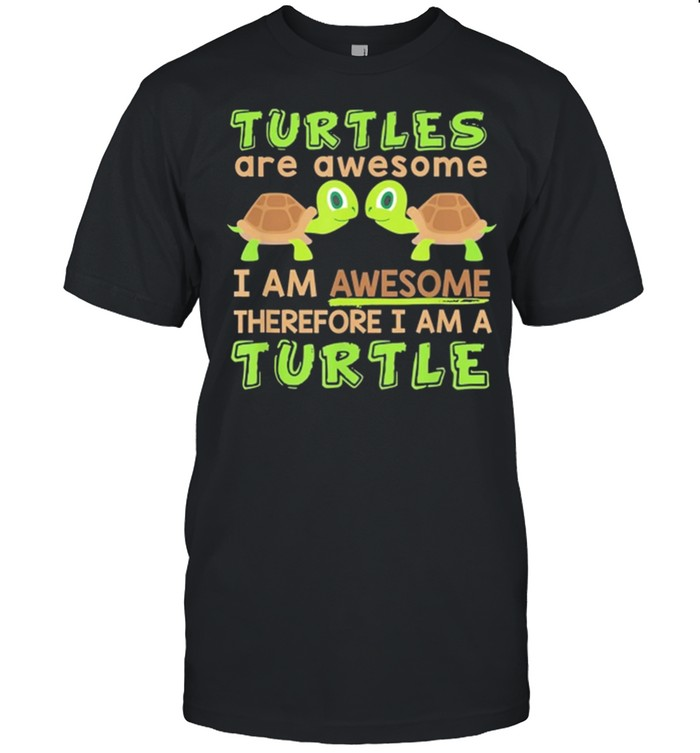 Turtles Are Awesome I Am Awesome Therefore I Am A Turtle shirt