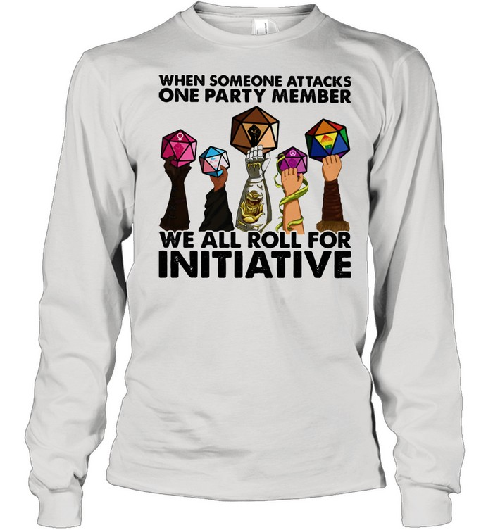 When Someone Attacks ONe Party Member We All Roll For Initiative  Long Sleeved T-shirt