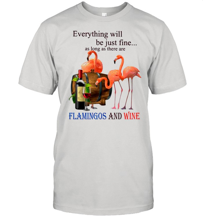 Everything Will Be Just Fine As Long As There Are Flamingos And Wine shirt Classic Men's T-shirt