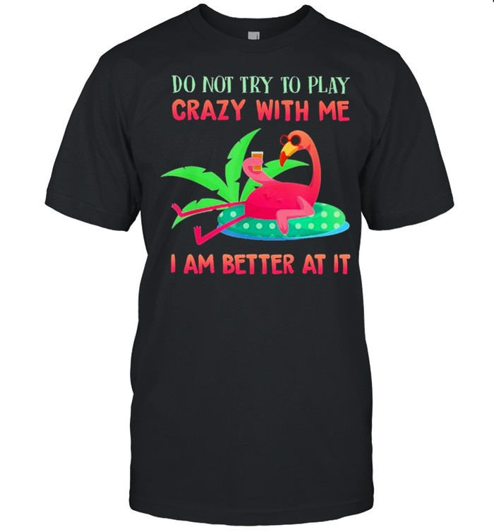 Flamingo do not try to play crazy with me I am better at It shirt