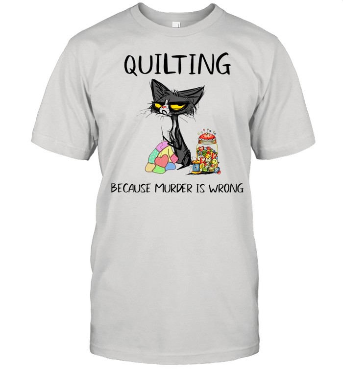 Black Cat Quilting Because Murder Is Wrong 2021 shirt
