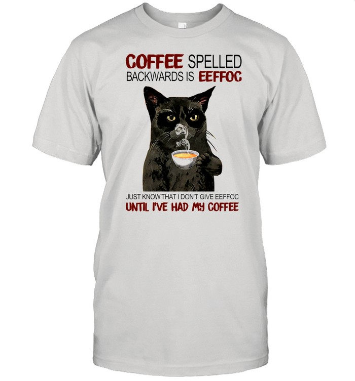 Coffee Spelled Backwards Is Eeffoc Just Know That I Dont Give Eeffoc Until I've Had My Coffee shirt