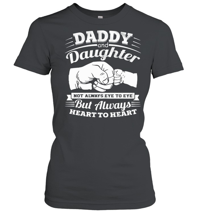 Daddy And Daughter Not Always Eye To Eye But Always Heart To Heart shirt Classic Women's T-shirt
