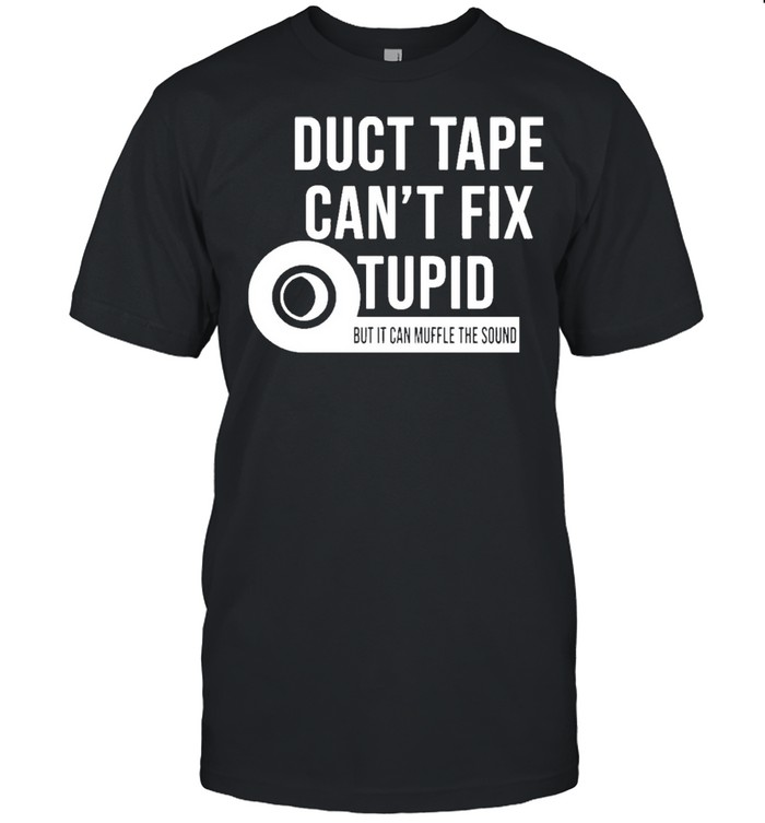 Duct tape cant fix stupid but it can muffle the sound shirt Classic Men's T-shirt