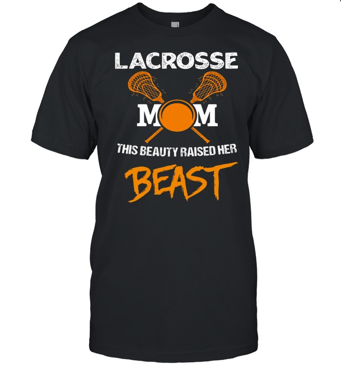 Lacrosse Mom This Beauty Raised Her Beast T-shirt
