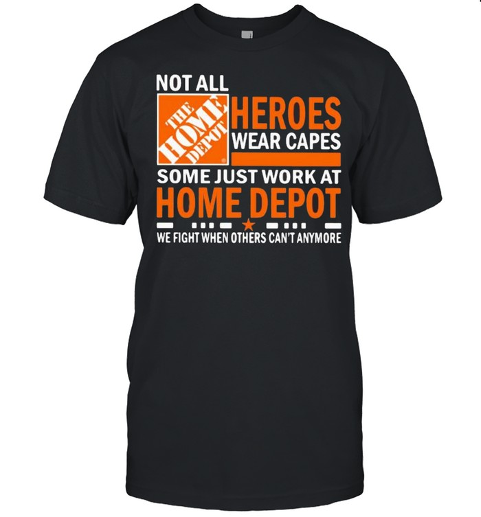 Not All Heroes Wear Capes Some Just Work At Home Depot We Fight When Others Cant Anymore Shirt