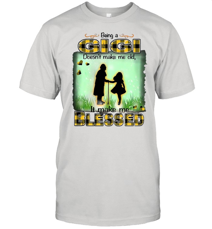 Being A Gigi Doesn't Make Me Old It Make Me Blessed T-shirt