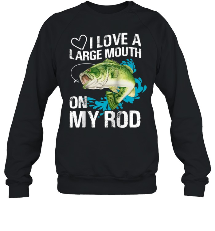 I Love A Large Mouth on My Rods shirt Unisex Sweatshirt