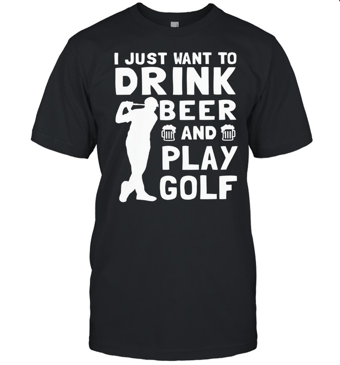 I just want to drink beer and play golf shirt