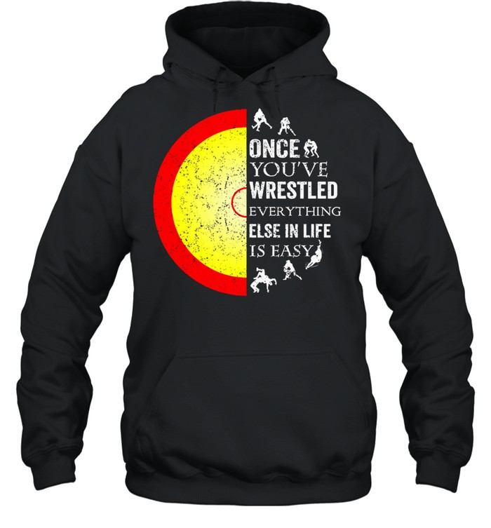 Once youve wrestled everything else in life is easy shirt Unisex Hoodie
