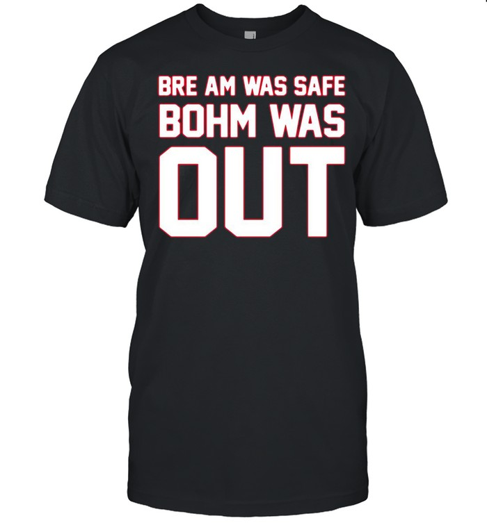 Bre am was safe bohm was out shirt