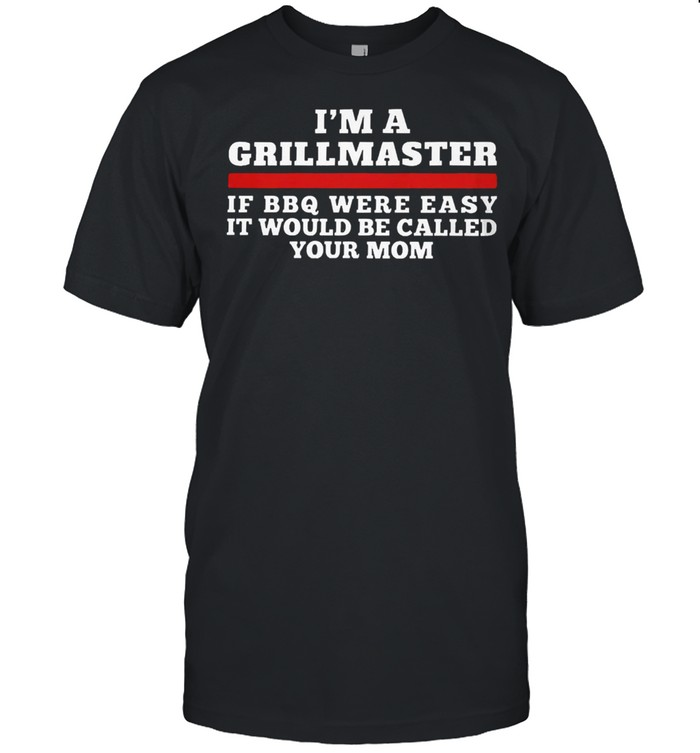 I am a grillmaster if bbq were easy itd be called your mom shirt Classic Men's T-shirt