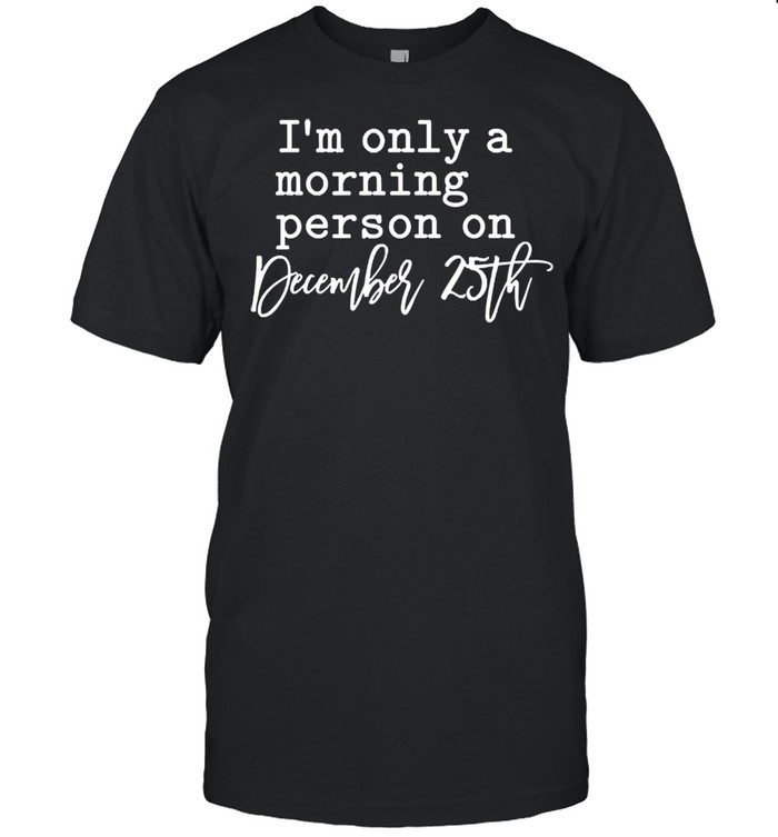 Im only a morning person on december 25th shirt