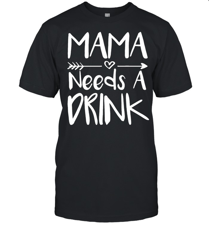 Mama needs a drink mothers shirt