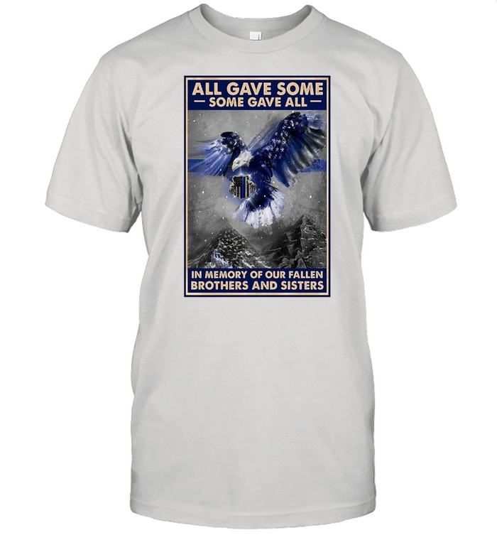 Police All Gave Some Some Gave All In Memory Of Our Fallen Brothers And Sisters T-shirt