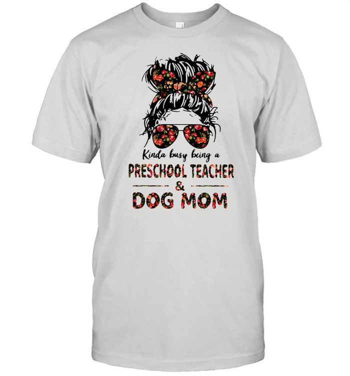 Kinda Busy Being A Preschool Teacher And Dog Mom Flower Shirt