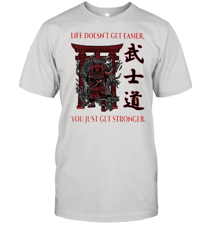 Samurai Life Doesn't Get Easier You Just Get Stronger Shirt