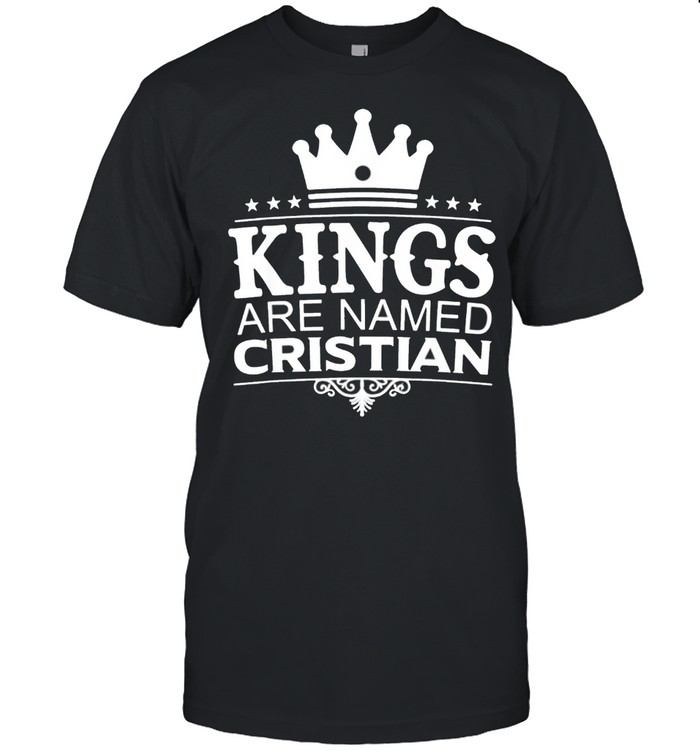 Kings Are Named CRISTIAN Funny Personalized Name Men Gift Shirt