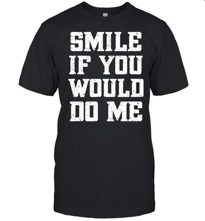 Smile if you would do me mothers day shirt Classic Men's T-shirt