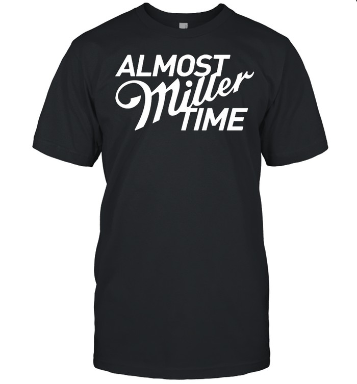 Almost miller time shirt