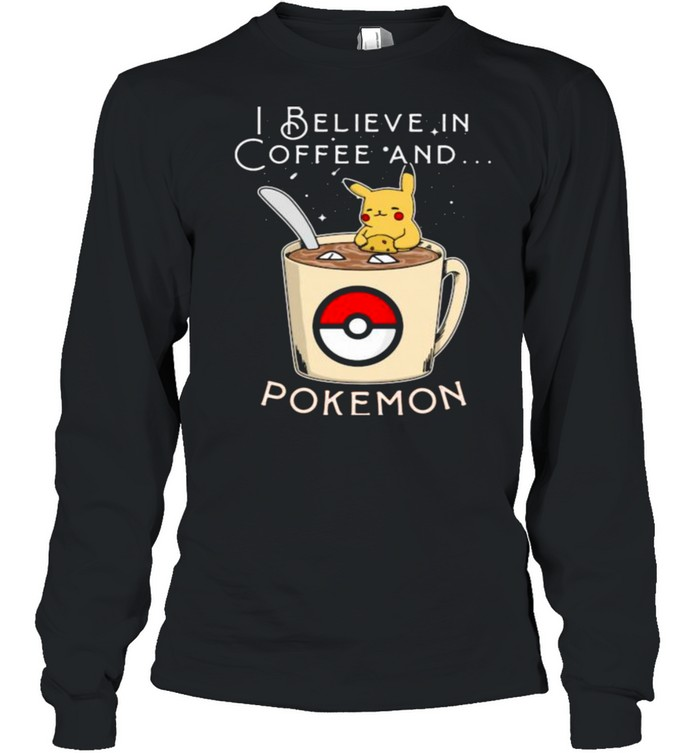 I Believe In Coffee And Pokemon Pikachu  Long Sleeved T-shirt