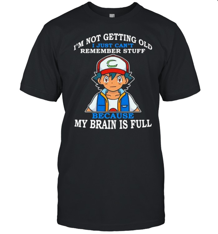 Im Not Getting Old I Just Cant Rememeber Stuff Because My Brain Is Full Satoshi Pokemon  Classic Men's T-shirt