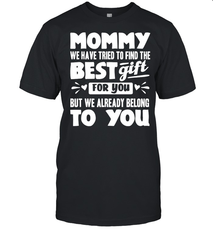 Mommy We Have Tried To Find The Best Gift For You But We Already Belong To You shirt