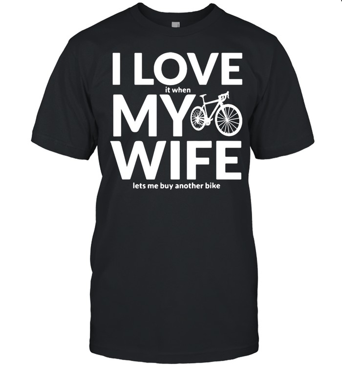 Bicycle I Love It When My Wife Lets Me Buy Another Bike T-shirt