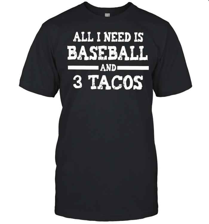 All I need is baseball and 3 tacos shirt