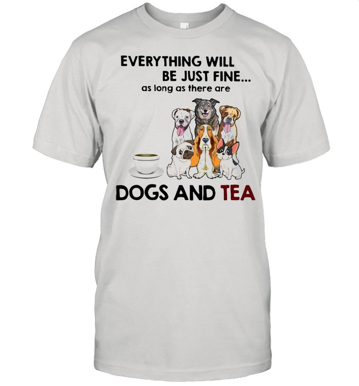 Dog Everything Will Be Just Fine As Long As There Are Dogs And Tea T-shirt