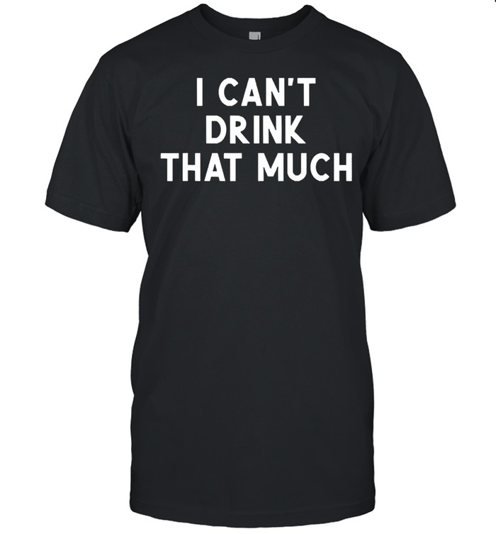I cant drink that much joke sarcastic shirt