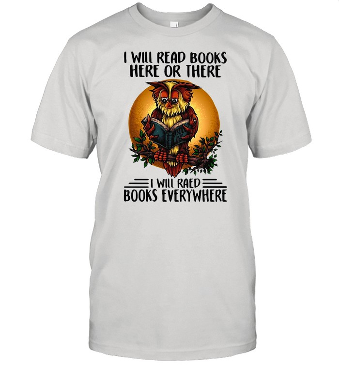 I Will Read Books Here Or There I Will Read Books Everywhere T-shirt