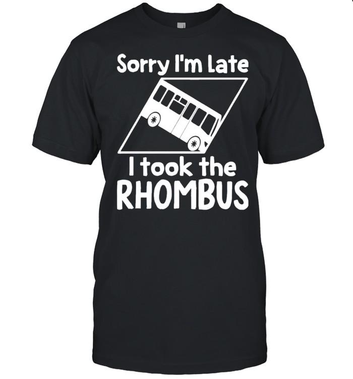 Sorry Im Late I Took The Rhombus t-shirt