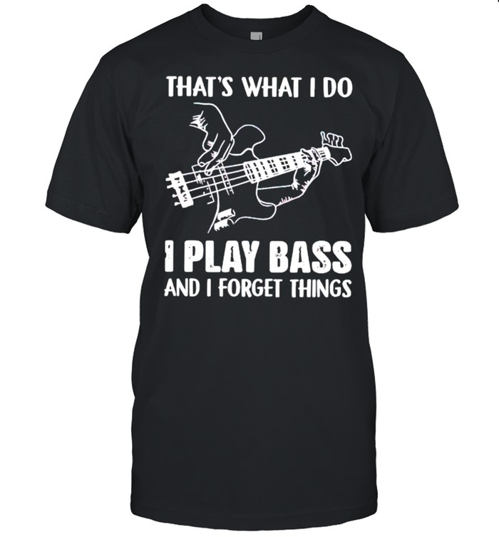 Thats what I do I play bass and I forget things shirt