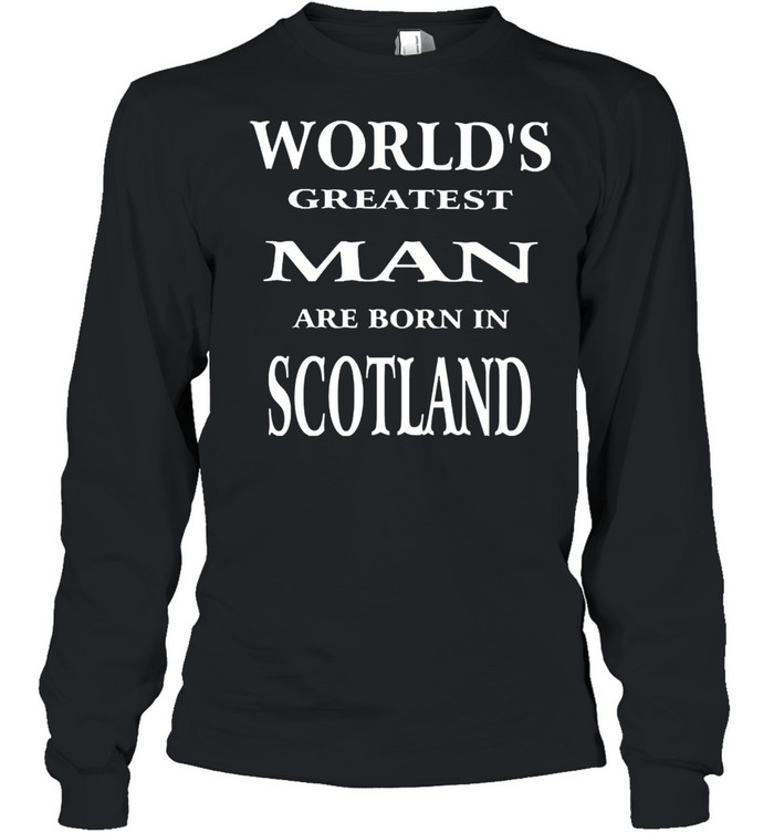Worlds greatest man are born in scotland shirt Long Sleeved T-shirt