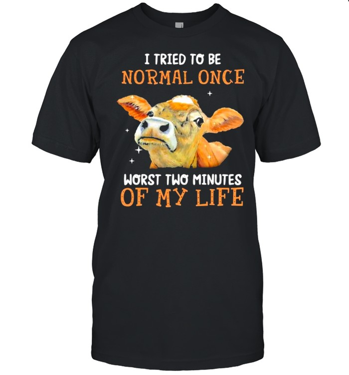 Cows I tried to be normal once worst two minutes of my life shirt
