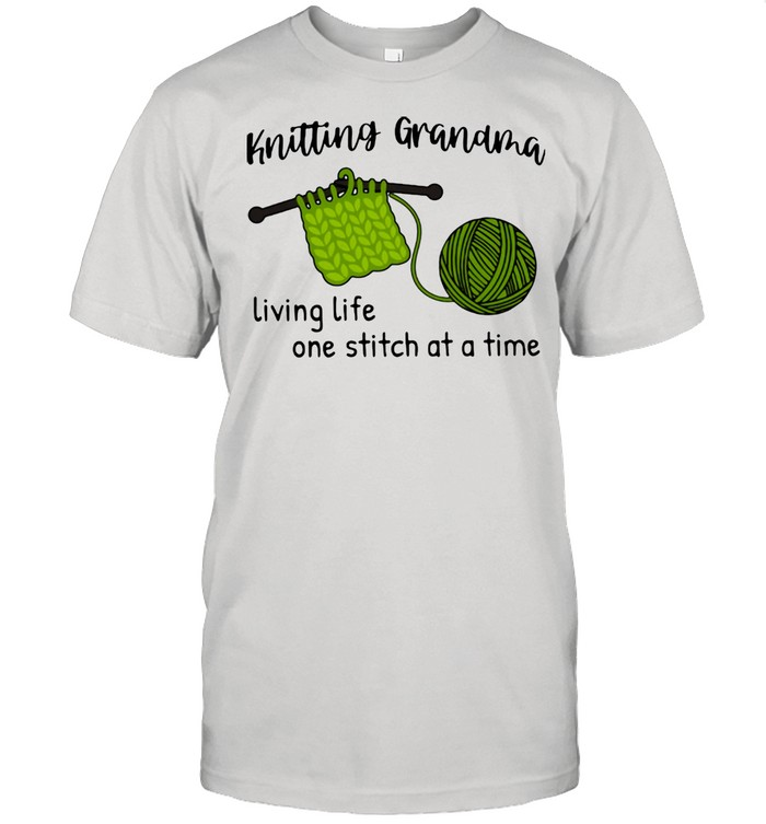 Crochet And Knitting Grandma Living Life Ow Stitch At A Time Shirt